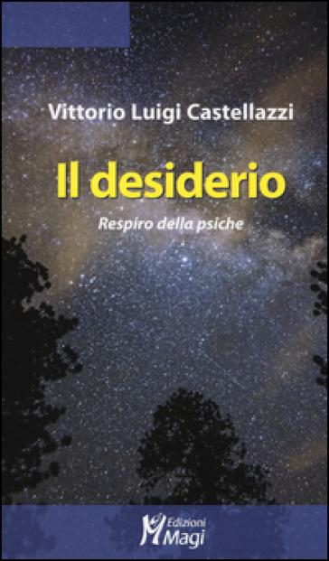 Il desiderio. Respiro della psiche - Vittorio Luigi Castellazzi |