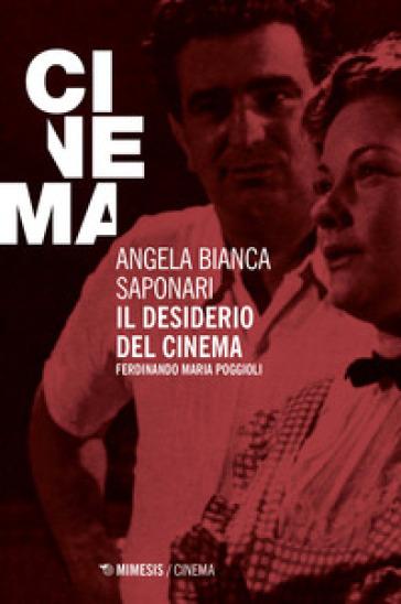 Il desiderio del cinema. Ferdinando Maria Poggioli - Angela Bianca Saponari |