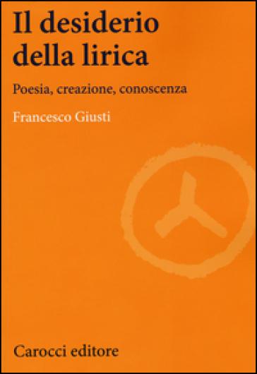 Il desiderio della lirica. Poesia, creazione, conoscenza - Francesco Giusti |