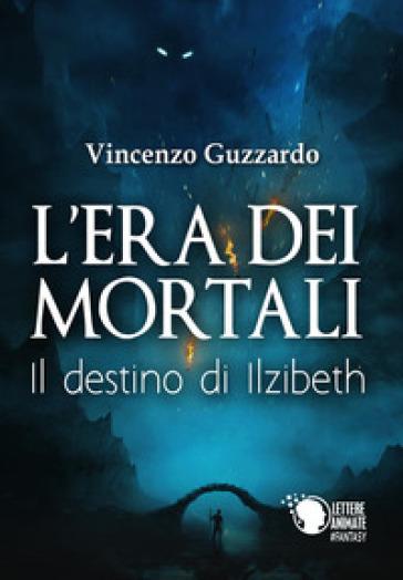 Il destino di Ilzibeth. L'era dei mortali - Vincenzo Guzzardo |