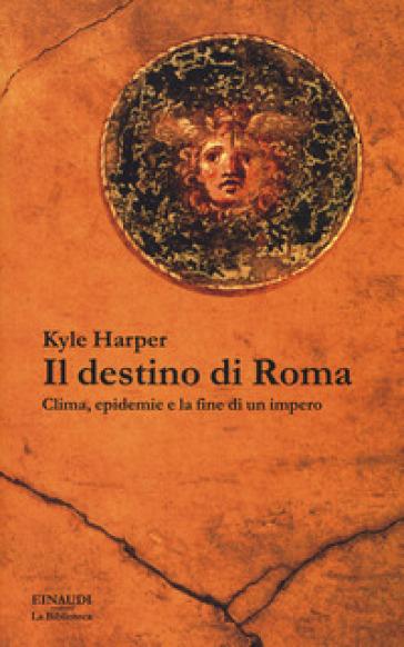 Il destino di Roma. Clima, epidemie e la fine di un impero - Kyle Harper | Thecosgala.com