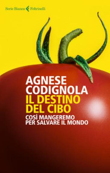 Il destino del cibo. Così mangeremo per salvare il mondo - Agnese Codignola |