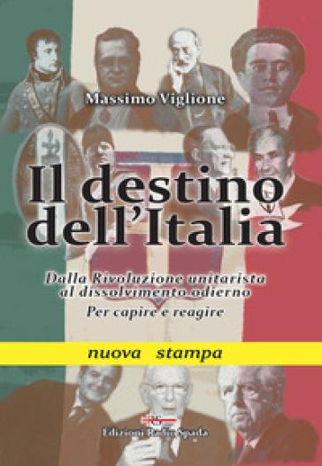 Il destino dell'Italia. Dalla rivoluzione unitarista al dissolvimento odierno. Per capire e reagire - Massimo Viglione | Kritjur.org