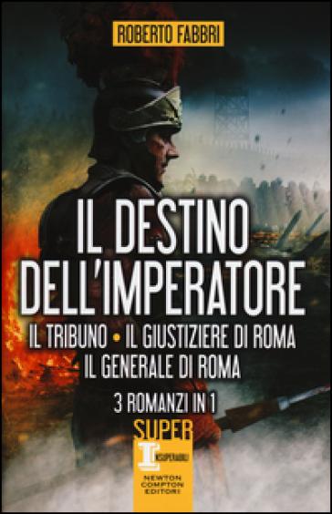 Il destino dell'imperatore. Il tribuno-Il giustiziere di Roma-Il generale di Roma - Roberto Fabbri |