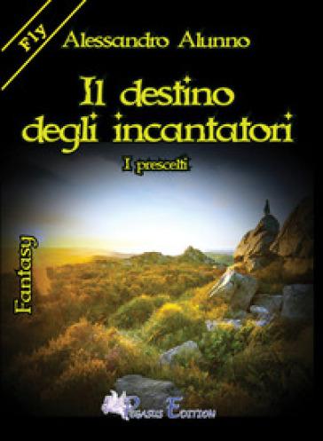 Il destino degli incantatori. I prescelti - Alessandro Alunno pdf epub