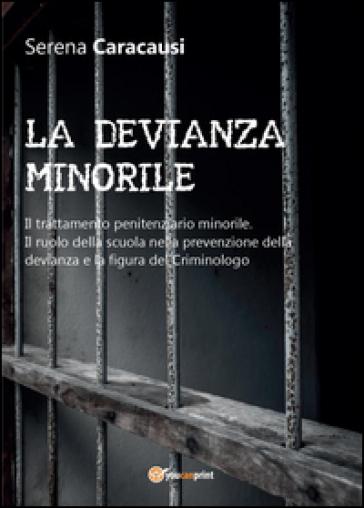 La devianza minorile. Il trattamento penitenziario minorile. Il ruolo della scuola nella prevenzione della devianza e la figura del criminologo - Serena Caracausi  