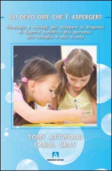Gli devo dire che è Asperger? Strategie e consigli per spiegare la diagnosi di spettro autistico alla persona, alla famiglia e alla scuola - Tony Attwood |