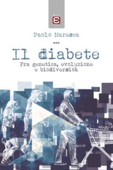 Il diabete. Fra genetica, evoluzione e biodiversità - Paolo Maresca |