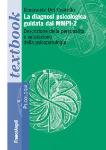 La diagnosi psicologica guidata dal MMPI-2. Descrizione della personalità e valutazione della psicopatologia - Emanuele Del Castello |