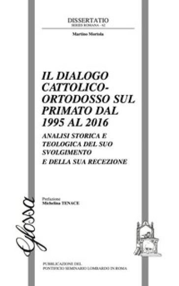 Il dialogo cattolico-ortodosso sul primato dal 1995 al 2016. Analisi storica e teologica del suo svolgimento e della sua recezione - Martino Mortola |