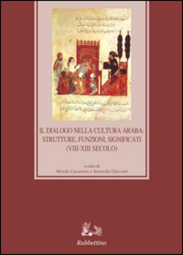 Il dialogo nella cultura araba: strutture, funzioni, significati (VIII-XIII secolo) - Michele Cassarino  