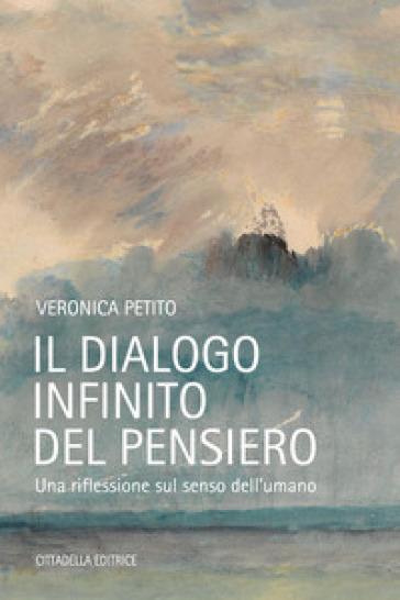 Il dialogo infinito del pensiero. Una riflessione sul senso dell'umano - Veronica Petito | Thecosgala.com