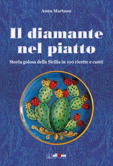 Il diamante nel piatto. Storia golosa della Sicilia in 100 ricette e cunti - Anna Martano |
