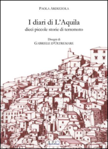 I diari di L'Aquila. Dieci piccole storie di terremoto - Paola Ardizzola |