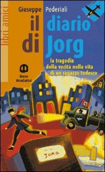 Il diario di Jorg. La tragedia della verità nella vita di un ragazzo tedesco - Giuseppe Pederiali |