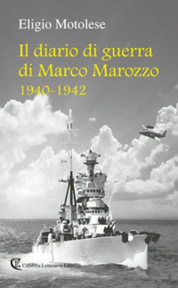 Il diario di guerra di Marco Marozzo 1940 - 1942 - Eligio Motolese |