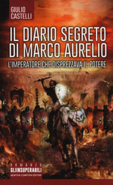 Il diario segreto di Marco Aurelio. L'imperatore che disprezzava il potere - Giulio Castelli |