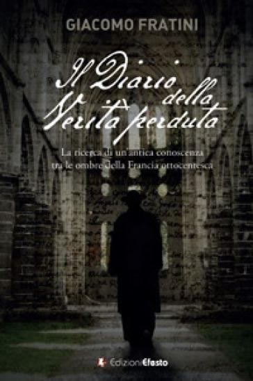 Il diario della verità perduta. La ricerca di un'antica conoscenza tra le ombre della Francia ottocentesca - Giacomo Fratini  