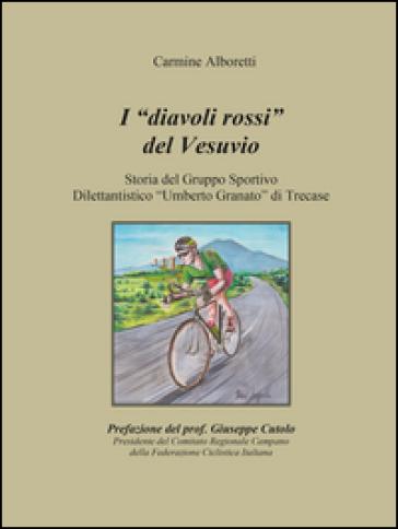 I diavoli rossi del Vesuvio. Storia del gruppo sportivo dilettantistico «Umberto Granato» di Trecase - Carmine Alboretti |