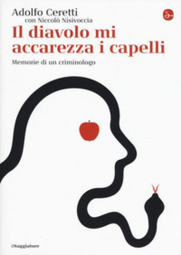 Il diavolo mi accarezza i capelli. Memorie di un criminologo - Adolfo Ceretti | Thecosgala.com