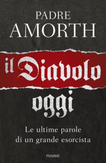 Il diavolo, oggi. Le ultime parole di un grande esorcista - Gabriele Amorth | Rochesterscifianimecon.com