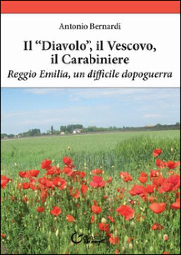 Il «diavolo», il vescovo, il carabiniere. Reggio Emilia, un difficile dopoguerra - Antonio Bernardi  