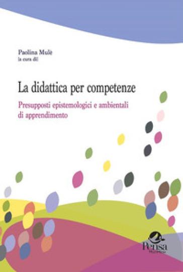 La didattica per competenze. Presupposti epistemologici e ambientali di apprendimento - P. Mulè |