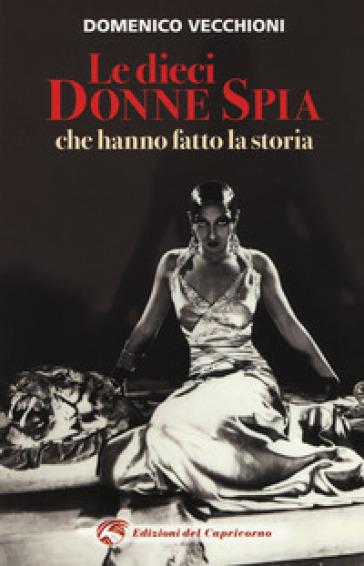 Le dieci donne spia che hanno fatto la storia - Domenico Vecchioni |