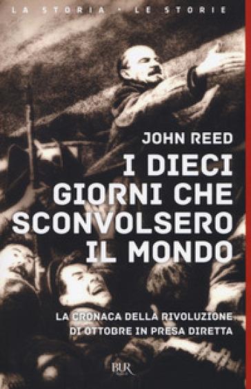 I dieci giorni che sconvolsero il mondo. La cronaca della Rivoluzione d'Ottobre in presa diretta - John Reed | Rochesterscifianimecon.com