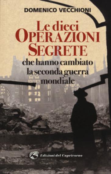 Le dieci operazioni segrete che hanno cambiato la seconda guerra mondiale - Domenico Vecchioni | Rochesterscifianimecon.com