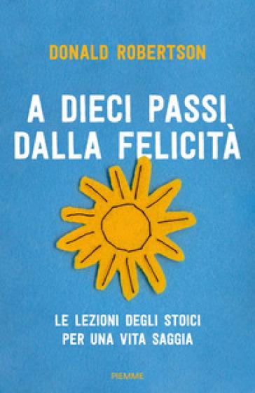 A dieci passi dalla felicità. Le lezioni degli stoici per una vita saggia - Donald Robertson | Thecosgala.com