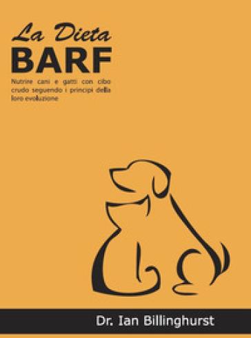 La dieta BARF. Nutrire cani e gatti con cibo crudo seguendo i principi dell'evoluzione - Ian Billinghurst  