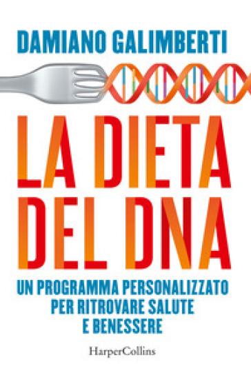 La dieta del DNA. Un programma personalizzato per ritrovare salute e benessere - Damiano Galimberti  