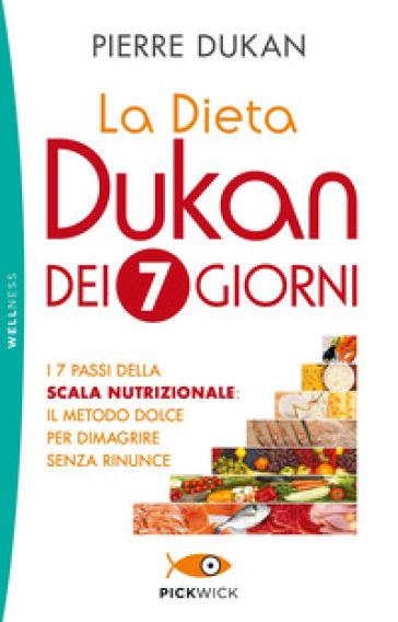 La dieta Dukan dei 7 giorni. I 7 passi della scala nutrizionale: il metodo dolce per dimagrire senza rinunce - Pierre Dukan |