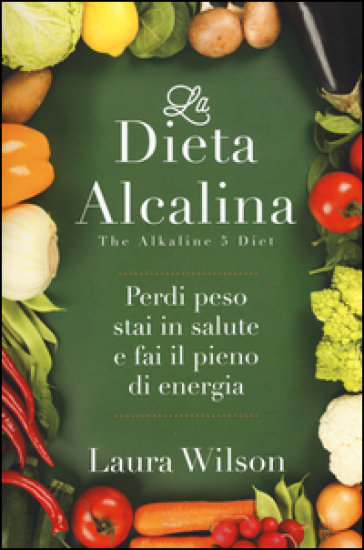La dieta alcalina. Perdi peso, stai in salute e fai il pieno di energia - Laura Wilson |