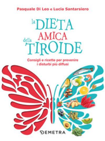La dieta amica della tiroide. Consigli e ricette per prevenire i disturbi più diffusi - Pasquale Di Leo pdf epub