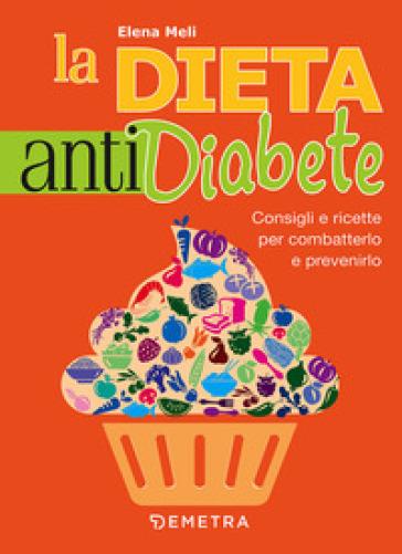 La dieta anti diabete. Consigli e ricette per combatterlo e prevenirlo