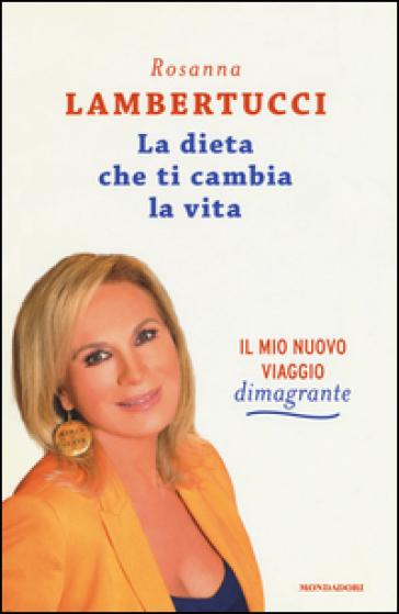 La dieta che ti cambia la vita. Il mio nuovo viaggio dimagrante - Rosanna Lambertucci |