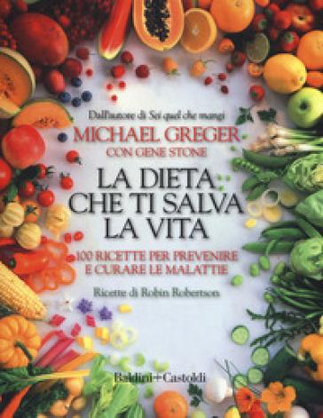 La dieta che ti salva la vita. 100 ricette per prevenire e curare le malattie - Michael Greger |