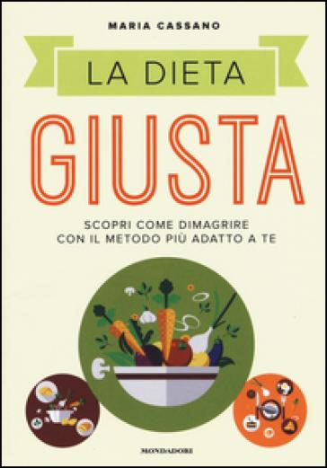 La dieta giusta. Scopri come dimagrire con il metodo più adatto a te - Maria Cassano | Thecosgala.com