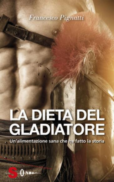 La dieta del gladiatore. Un'alimentazione sana che ha fatto la storia - Francesco Pignatti pdf epub