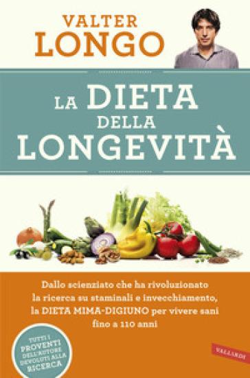 La dieta della longevità. Dallo scienziato che ha rivoluzionato la ricerca su staminali e invecchiamento, la dieta mima-digiuno per vivere sani fino a 110 anni - Valter Longo |