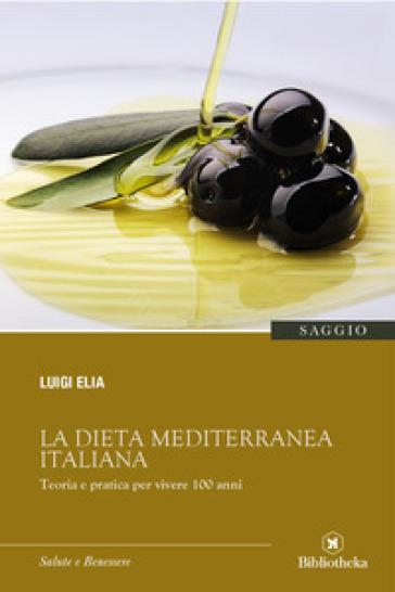 La dieta mediterranea italiana. Teoria e pratica per vivere 100 anni - Luigi Elia   Rochesterscifianimecon.com