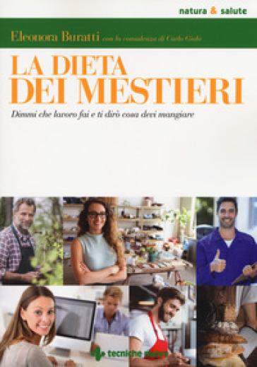 La dieta dei mestieri. Dimmi che lavoro fai e ti dirò cosa devi mangiare - Eleonora Buratti | Rochesterscifianimecon.com
