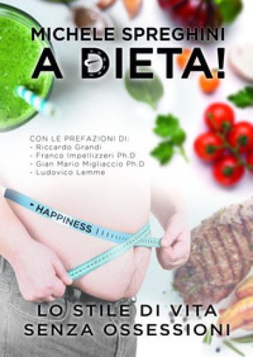 A dieta! Lo stile di vita senza ossessioni - Michele Spreghini |