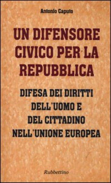Un difensore civico per la repubblica. Difesa dei diritti dell'uomo e del cittadino nell'Unione Europea - Antonio Caputo pdf epub