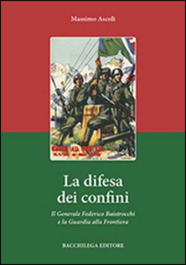 La difesa dei confini. Il generale Federico Baistrocchi e la Guardia alla Frontiera - Massimo Ascoli |