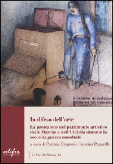 In difesa dell'arte. La difesa del patrimonio artistico delle Marche e dell'Umbria durante la seconda guerra mondiale - P. Dragoni |