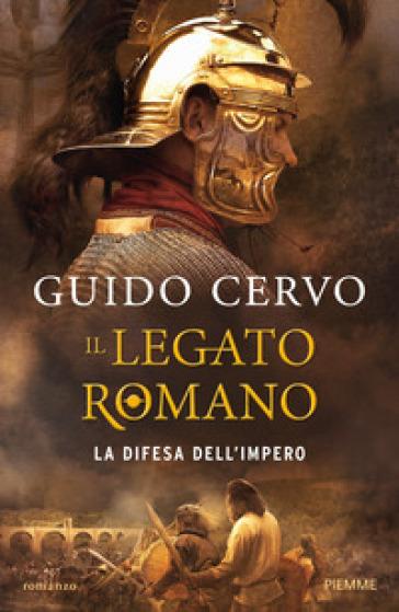 La difesa dell'impero. Il legato romano - Guido Cervo   Rochesterscifianimecon.com