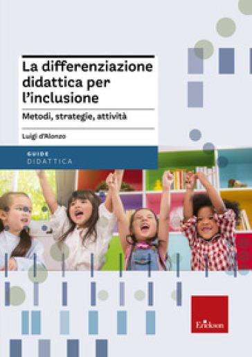 La differenziazione didattica per l'inclusione. Metodi, strategie, attività - Luigi D'Alonzo | Thecosgala.com